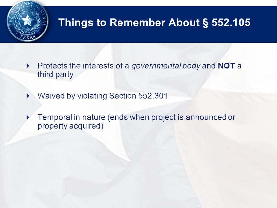 Things to Remember About §  Protects the interests of a governmental body and NOT a third party  Waived by violating Section  Temporal in nature (ends when project is announced or property acquired)