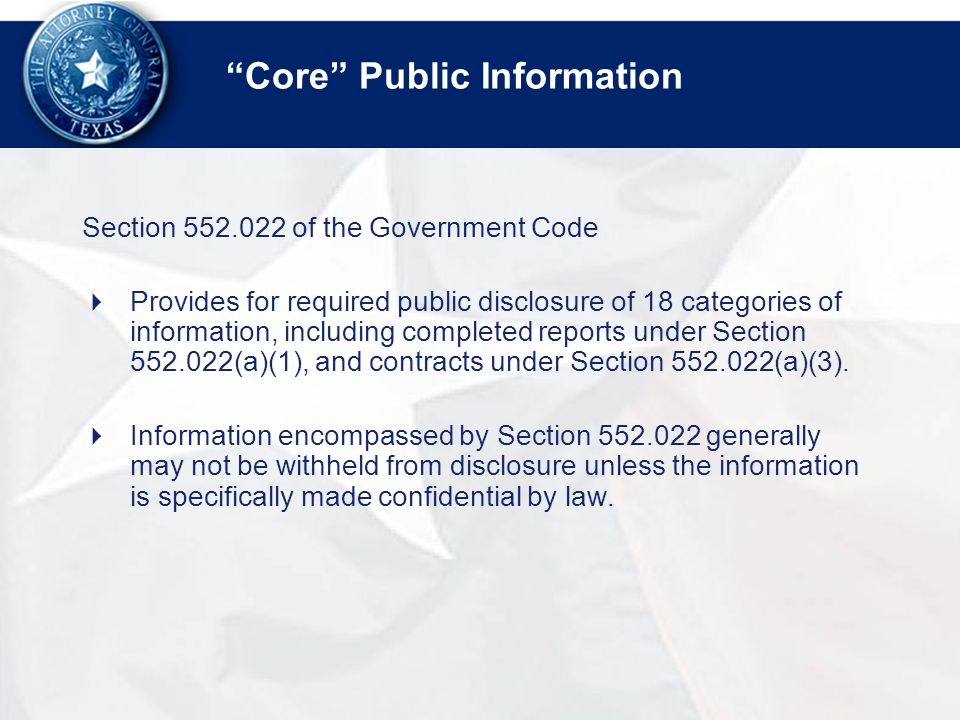 Core Public Information Section of the Government Code  Provides for required public disclosure of 18 categories of information, including completed reports under Section (a)(1), and contracts under Section (a)(3).