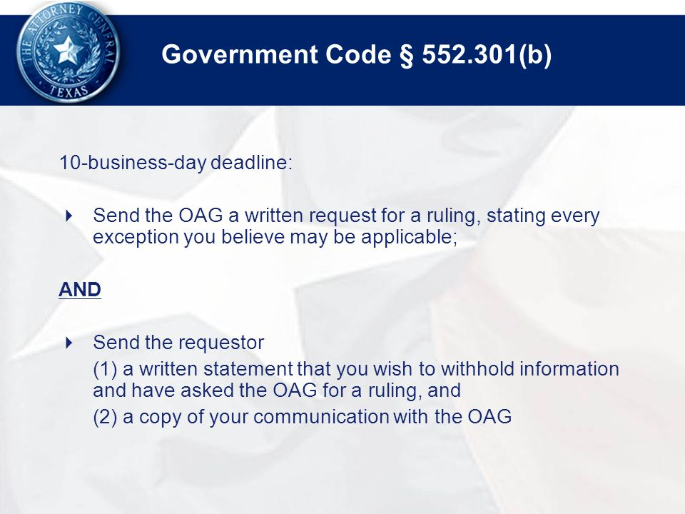 Government Code § (b) 10-business-day deadline:  Send the OAG a written request for a ruling, stating every exception you believe may be applicable; AND  Send the requestor (1) a written statement that you wish to withhold information and have asked the OAG for a ruling, and (2) a copy of your communication with the OAG