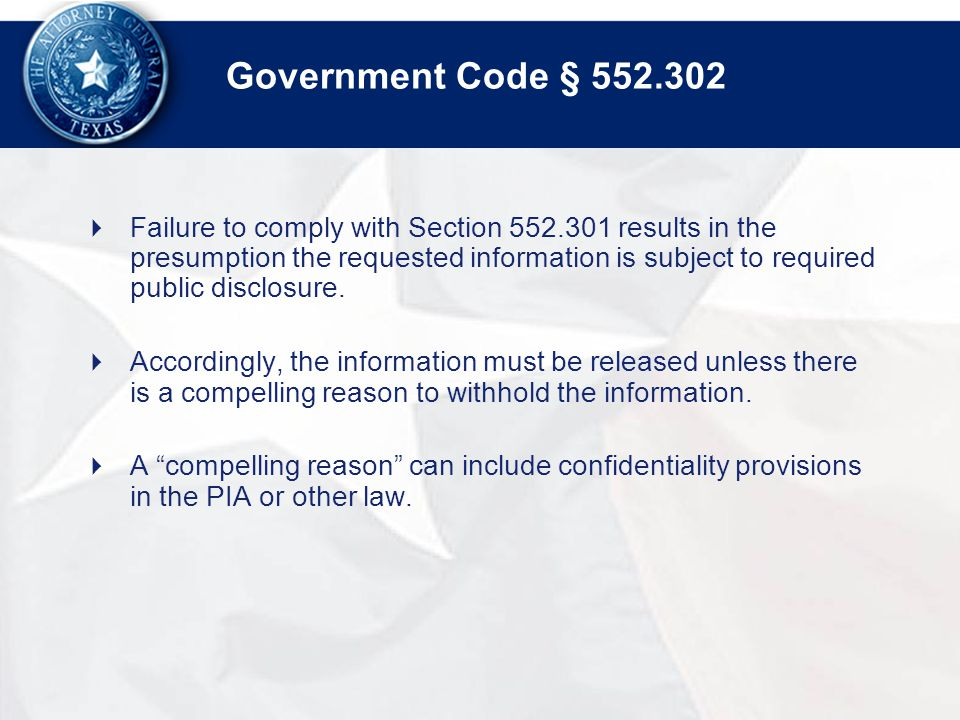 Government Code §  Failure to comply with Section results in the presumption the requested information is subject to required public disclosure.