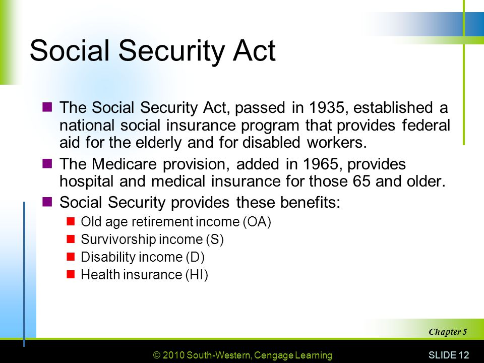 © 2010 South-Western, Cengage Learning SLIDE 12 Chapter 5 Social Security Act The Social Security Act, passed in 1935, established a national social insurance program that provides federal aid for the elderly and for disabled workers.