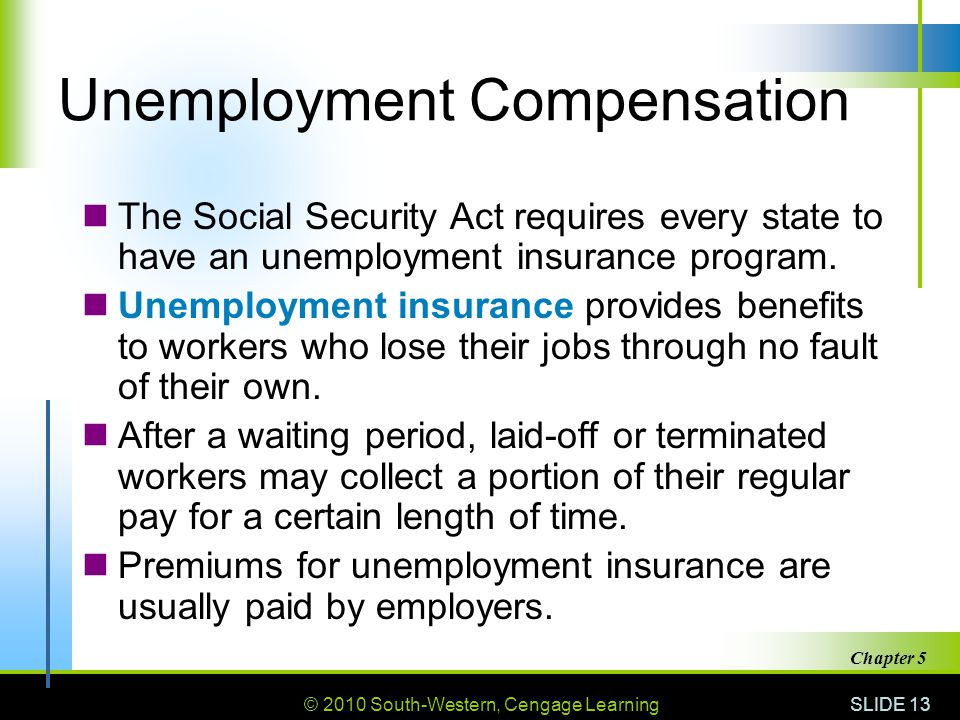 © 2010 South-Western, Cengage Learning SLIDE 13 Chapter 5 Unemployment Compensation The Social Security Act requires every state to have an unemployment insurance program.