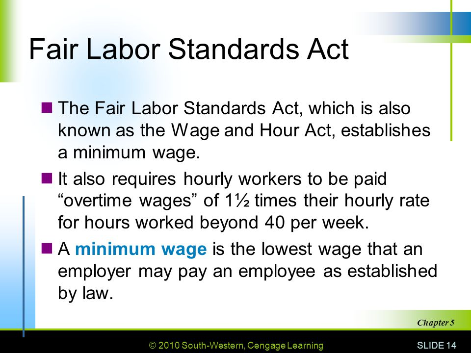 © 2010 South-Western, Cengage Learning SLIDE 14 Chapter 5 Fair Labor Standards Act The Fair Labor Standards Act, which is also known as the Wage and Hour Act, establishes a minimum wage.