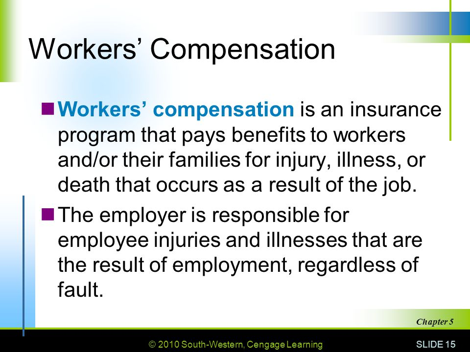 © 2010 South-Western, Cengage Learning SLIDE 15 Chapter 5 Workers' Compensation Workers' compensation is an insurance program that pays benefits to workers and/or their families for injury, illness, or death that occurs as a result of the job.