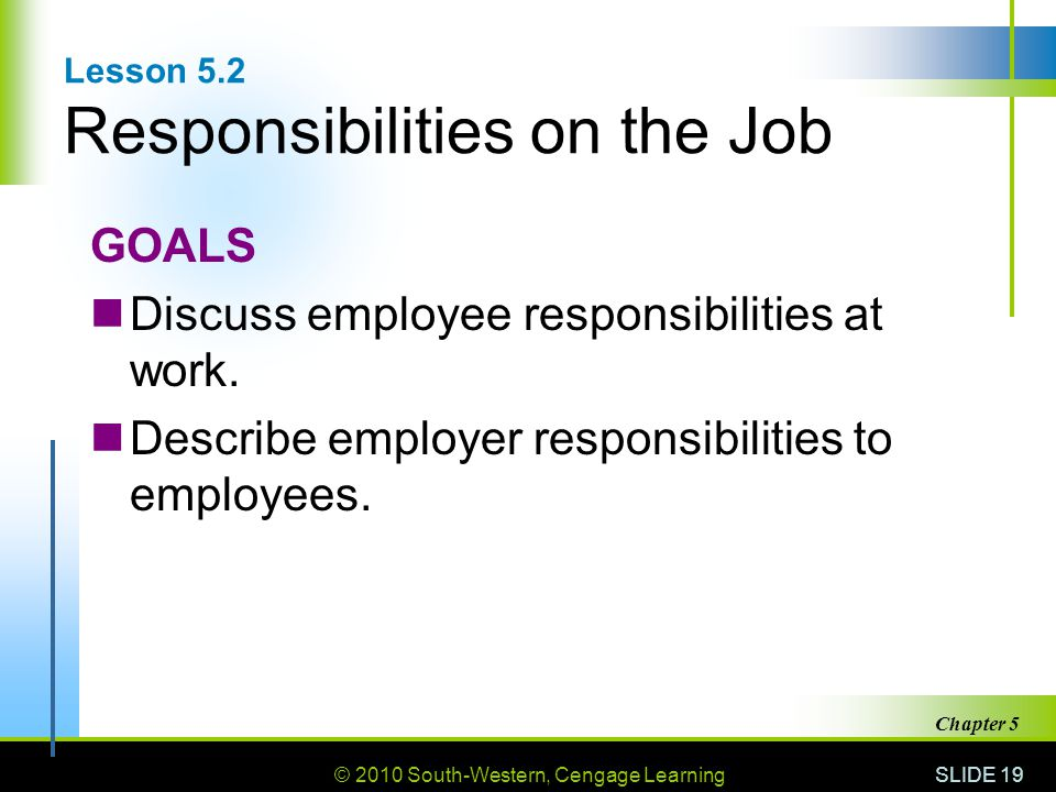 © 2010 South-Western, Cengage Learning SLIDE 19 Chapter 5 Lesson 5.2 Responsibilities on the Job GOALS Discuss employee responsibilities at work.