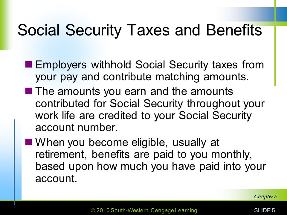 © 2010 South-Western, Cengage Learning SLIDE 5 Chapter 5 Social Security Taxes and Benefits Employers withhold Social Security taxes from your pay and contribute matching amounts.