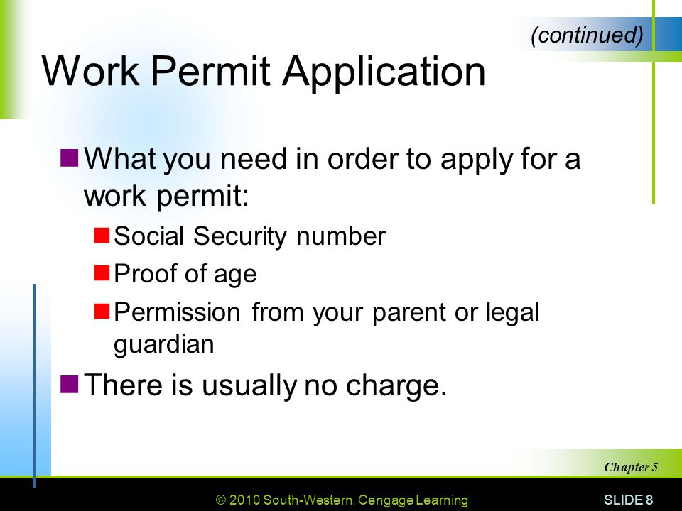 © 2010 South-Western, Cengage Learning SLIDE 8 Chapter 5 Work Permit Application What you need in order to apply for a work permit: Social Security number Proof of age Permission from your parent or legal guardian There is usually no charge.