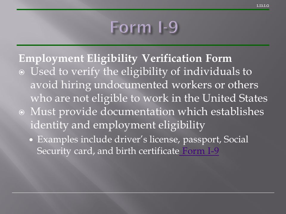 G Employment Eligibility Verification Form  Used to verify the eligibility of individuals to avoid hiring undocumented workers or others who are not eligible to work in the United States  Must provide documentation which establishes identity and employment eligibility Examples include driver's license, passport, Social Security card, and birth certificate Form I-9 Form I-9