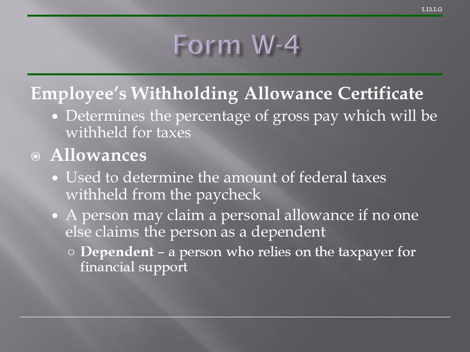 G Employee's Withholding Allowance Certificate Determines the percentage of gross pay which will be withheld for taxes  Allowances Used to determine the amount of federal taxes withheld from the paycheck A person may claim a personal allowance if no one else claims the person as a dependent ○ Dependent – a person who relies on the taxpayer for financial support