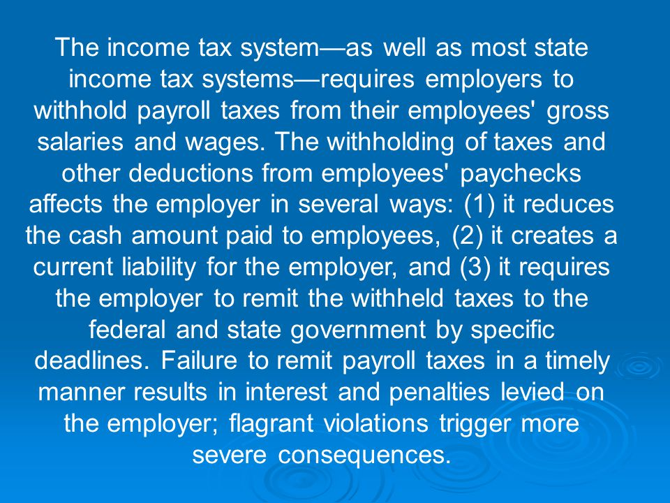 The income tax system—as well as most state income tax systems—requires employers to withhold payroll taxes from their employees gross salaries and wages.