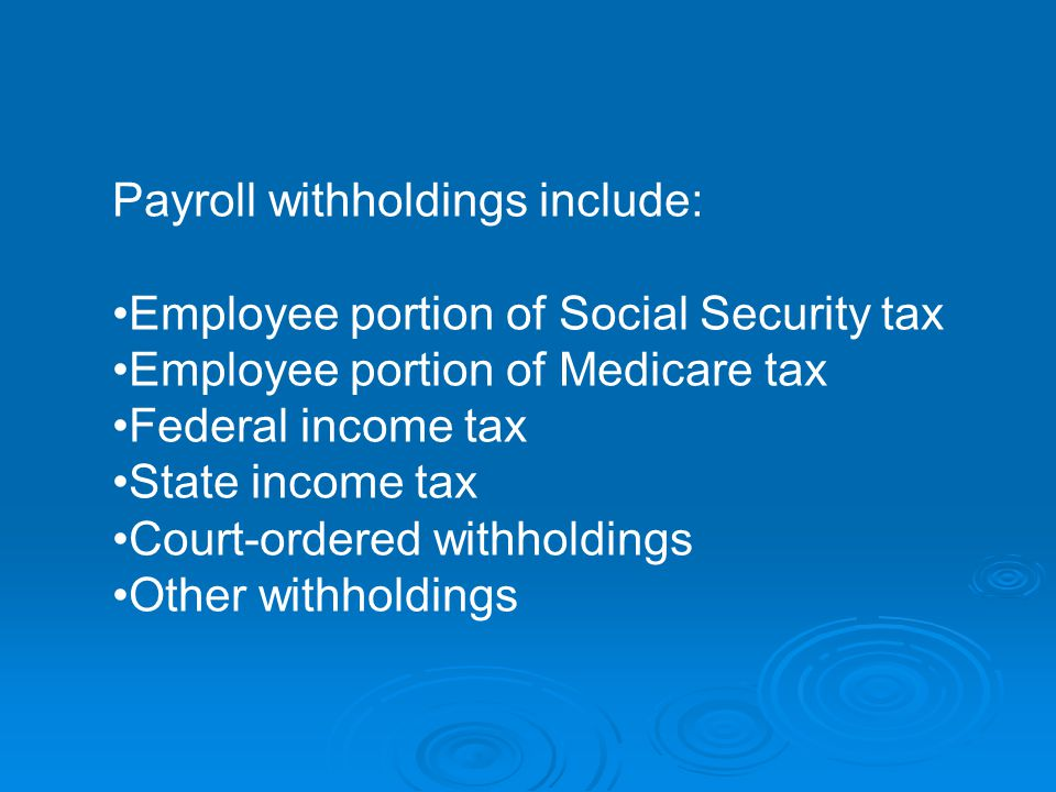 Payroll withholdings include: Employee portion of Social Security tax Employee portion of Medicare tax Federal income tax State income tax Court-ordered withholdings Other withholdings
