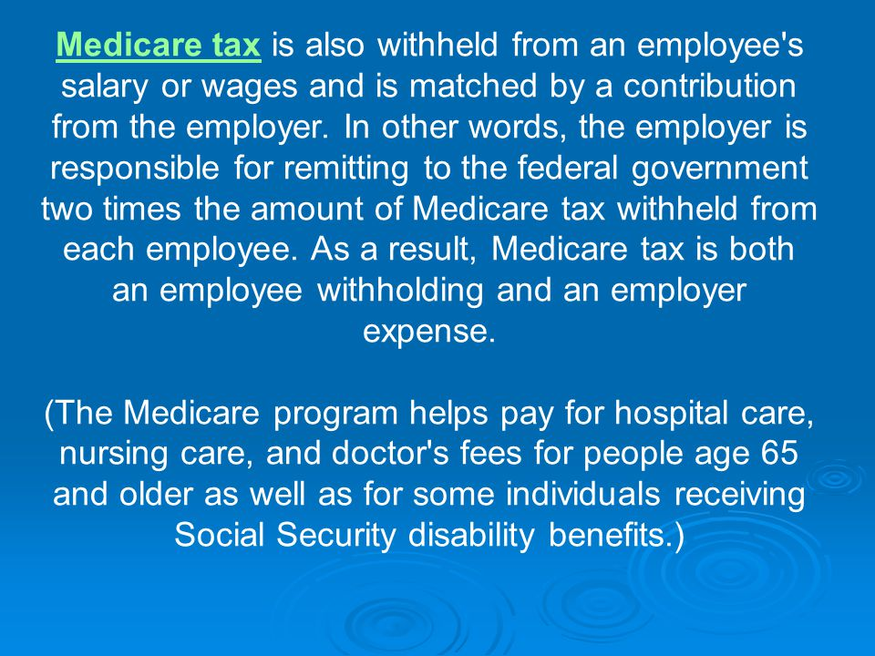 Medicare taxMedicare tax is also withheld from an employee s salary or wages and is matched by a contribution from the employer.