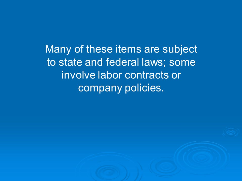 Many of these items are subject to state and federal laws; some involve labor contracts or company policies.