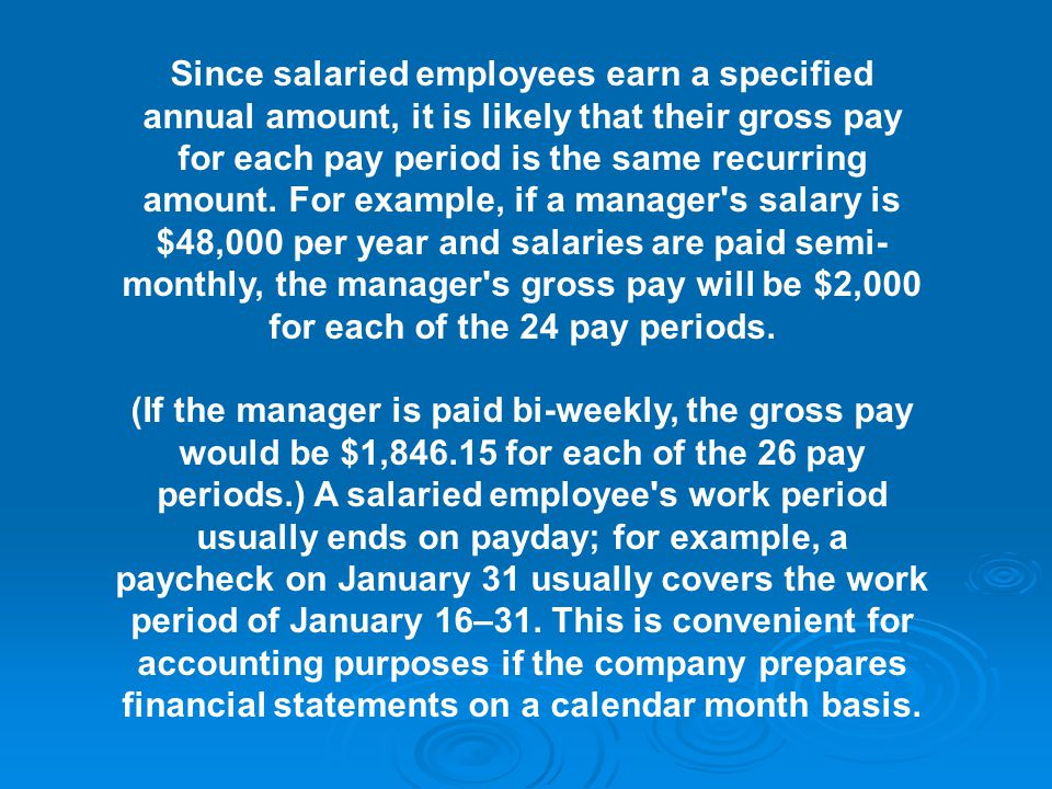 Since salaried employees earn a specified annual amount, it is likely that their gross pay for each pay period is the same recurring amount.