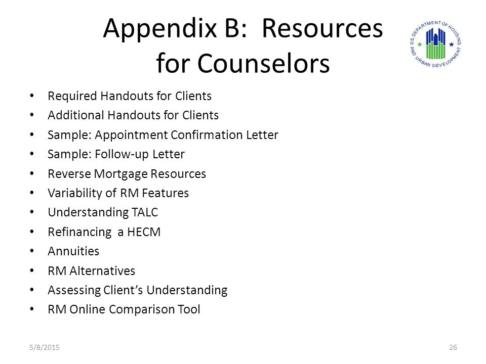 Appendix B: Resources for Counselors Required Handouts for Clients Additional Handouts for Clients Sample: Appointment Confirmation Letter Sample: Follow-up Letter Reverse Mortgage Resources Variability of RM Features Understanding TALC Refinancing a HECM Annuities RM Alternatives Assessing Client's Understanding RM Online Comparison Tool 5/8/201526