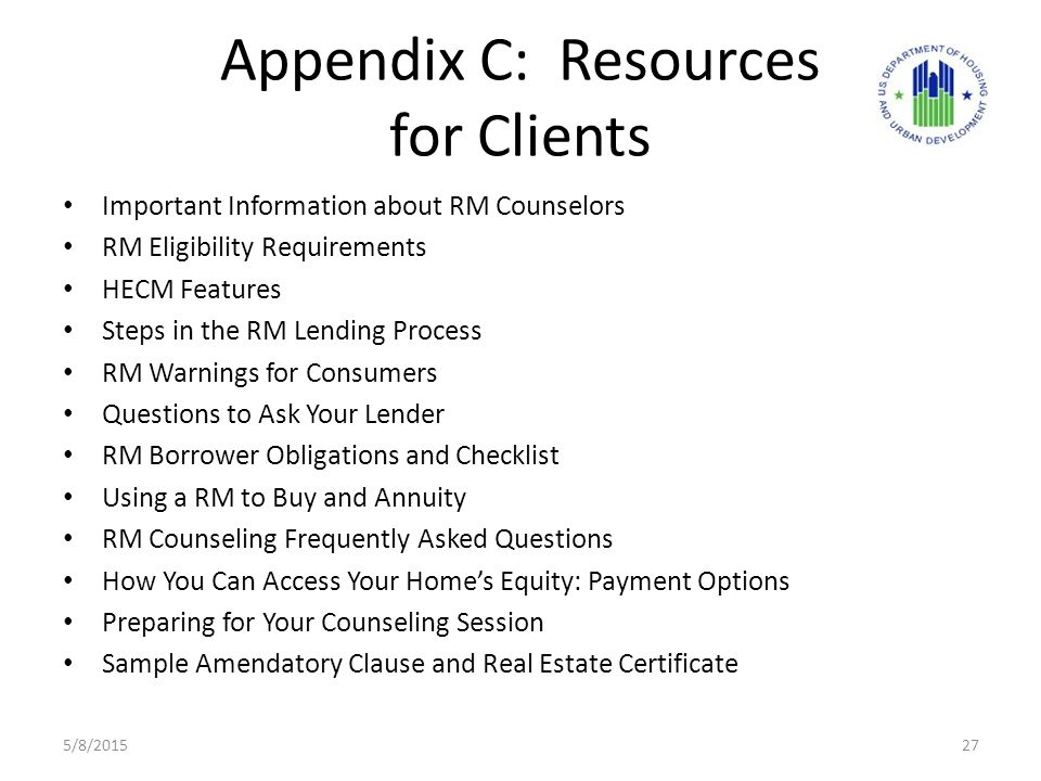 Appendix C: Resources for Clients Important Information about RM Counselors RM Eligibility Requirements HECM Features Steps in the RM Lending Process RM Warnings for Consumers Questions to Ask Your Lender RM Borrower Obligations and Checklist Using a RM to Buy and Annuity RM Counseling Frequently Asked Questions How You Can Access Your Home's Equity: Payment Options Preparing for Your Counseling Session Sample Amendatory Clause and Real Estate Certificate 5/8/201527