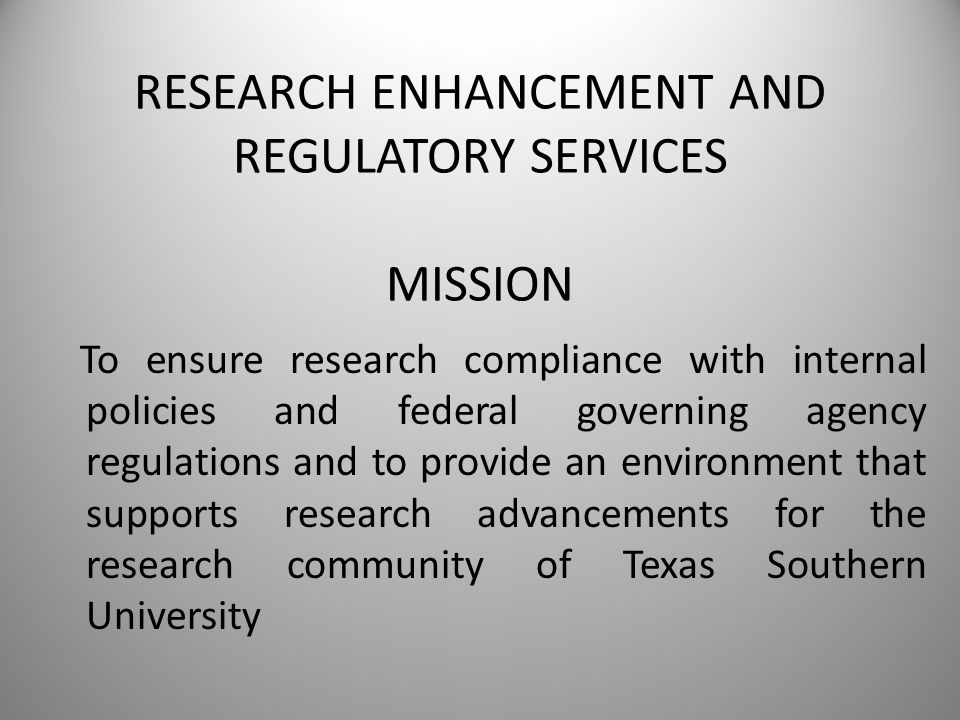 RESEARCH ENHANCEMENT AND REGULATORY SERVICES MISSION To ensure research compliance with internal policies and federal governing agency regulations and to provide an environment that supports research advancements for the research community of Texas Southern University