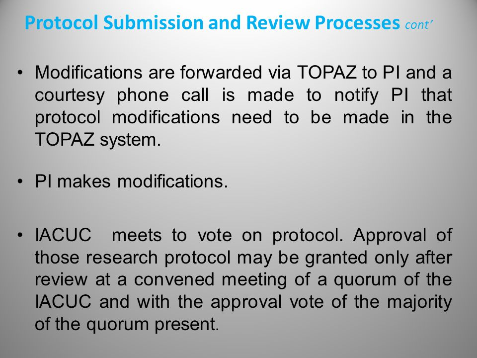 Modifications are forwarded via TOPAZ to PI and a courtesy phone call is made to notify PI that protocol modifications need to be made in the TOPAZ system.