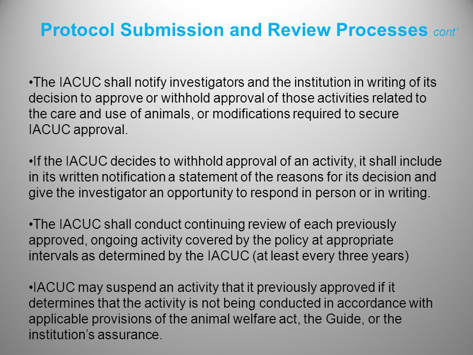 The IACUC shall notify investigators and the institution in writing of its decision to approve or withhold approval of those activities related to the care and use of animals, or modifications required to secure IACUC approval.