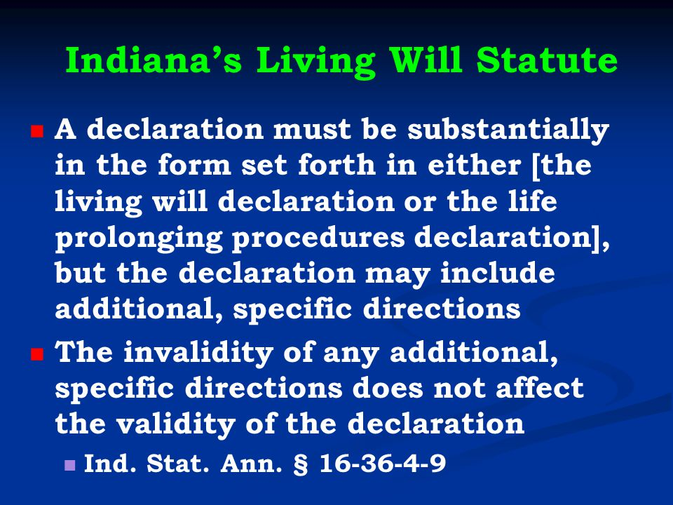 Indiana's Living Will Statute A declaration must be substantially in the form set forth in either [the living will declaration or the life prolonging procedures declaration], but the declaration may include additional, specific directions The invalidity of any additional, specific directions does not affect the validity of the declaration Ind.