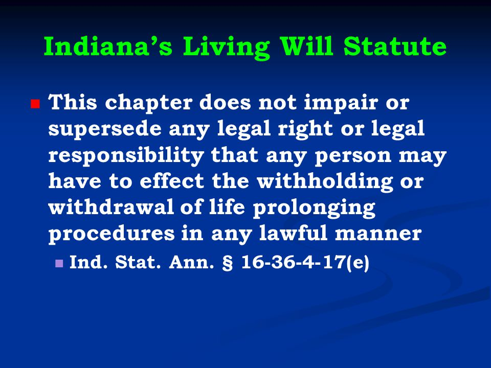 Indiana's Living Will Statute This chapter does not impair or supersede any legal right or legal responsibility that any person may have to effect the withholding or withdrawal of life prolonging procedures in any lawful manner Ind.
