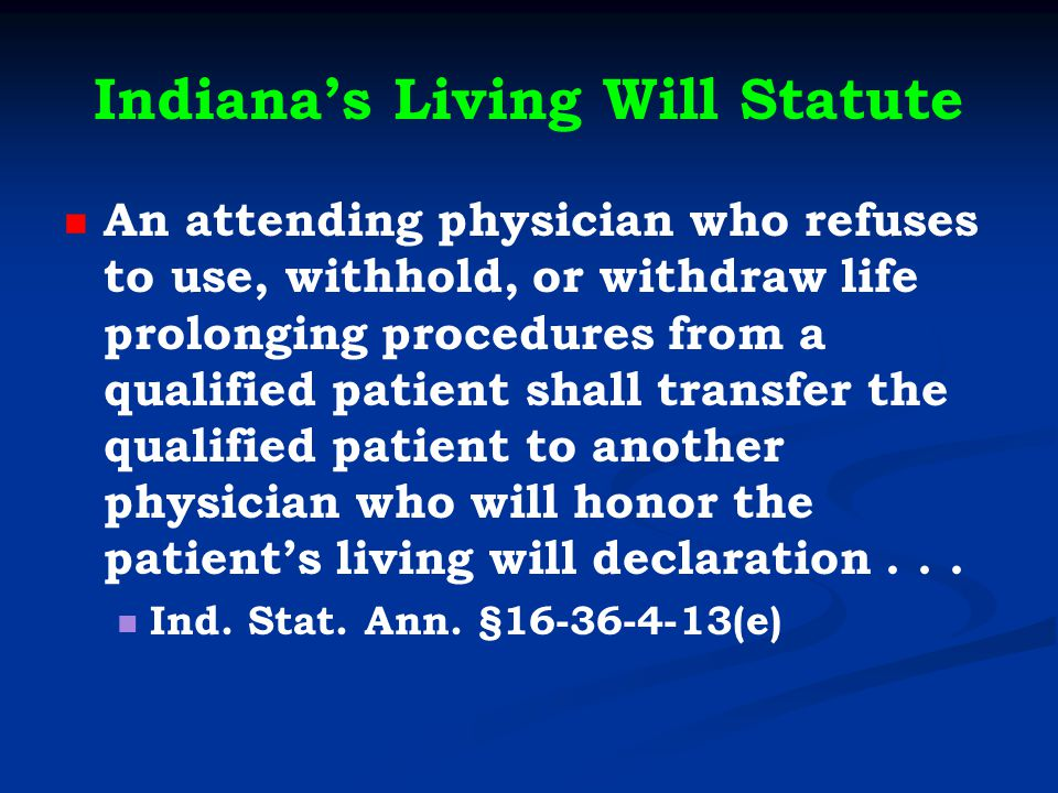 Indiana's Living Will Statute An attending physician who refuses to use, withhold, or withdraw life prolonging procedures from a qualified patient shall transfer the qualified patient to another physician who will honor the patient's living will declaration...