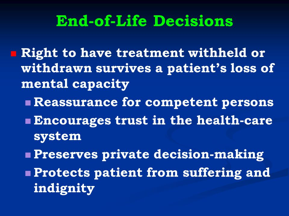 End-of-Life Decisions Right to have treatment withheld or withdrawn survives a patient's loss of mental capacity Reassurance for competent persons Encourages trust in the health-care system Preserves private decision-making Protects patient from suffering and indignity