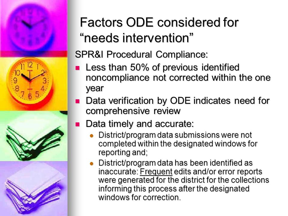 Factors ODE considered for needs intervention SPR&I Procedural Compliance: Less than 50% of previous identified noncompliance not corrected within the one year Less than 50% of previous identified noncompliance not corrected within the one year Data verification by ODE indicates need for comprehensive review Data verification by ODE indicates need for comprehensive review Data timely and accurate: Data timely and accurate: District/program data submissions were not completed within the designated windows for reporting and; District/program data submissions were not completed within the designated windows for reporting and; District/program data has been identified as inaccurate: Frequent edits and/or error reports were generated for the district for the collections informing this process after the designated windows for correction.