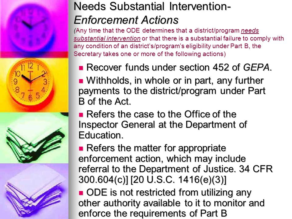 Needs Substantial Intervention- Enforcement Actions (Any time that the ODE determines that a district/program needs substantial intervention or that there is a substantial failure to comply with any condition of an district's/program's eligibility under Part B, the Secretary takes one or more of the following actions) Recover funds under section 452 of GEPA.