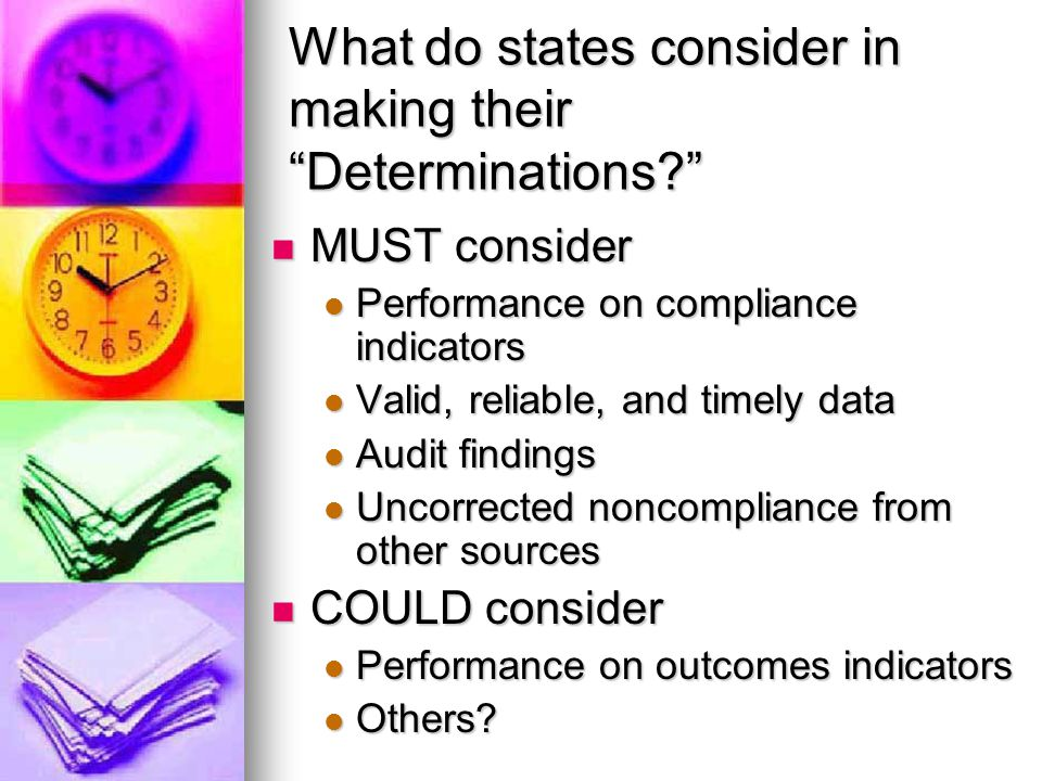 What do states consider in making their Determinations MUST consider MUST consider Performance on compliance indicators Performance on compliance indicators Valid, reliable, and timely data Valid, reliable, and timely data Audit findings Audit findings Uncorrected noncompliance from other sources Uncorrected noncompliance from other sources COULD consider COULD consider Performance on outcomes indicators Performance on outcomes indicators Others.