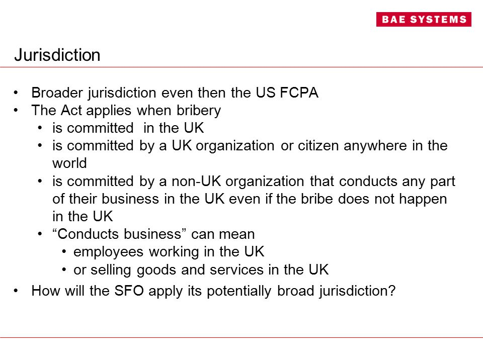 Jurisdiction Broader jurisdiction even then the US FCPA The Act applies when bribery is committed in the UK is committed by a UK organization or citizen anywhere in the world is committed by a non-UK organization that conducts any part of their business in the UK even if the bribe does not happen in the UK Conducts business can mean employees working in the UK or selling goods and services in the UK How will the SFO apply its potentially broad jurisdiction