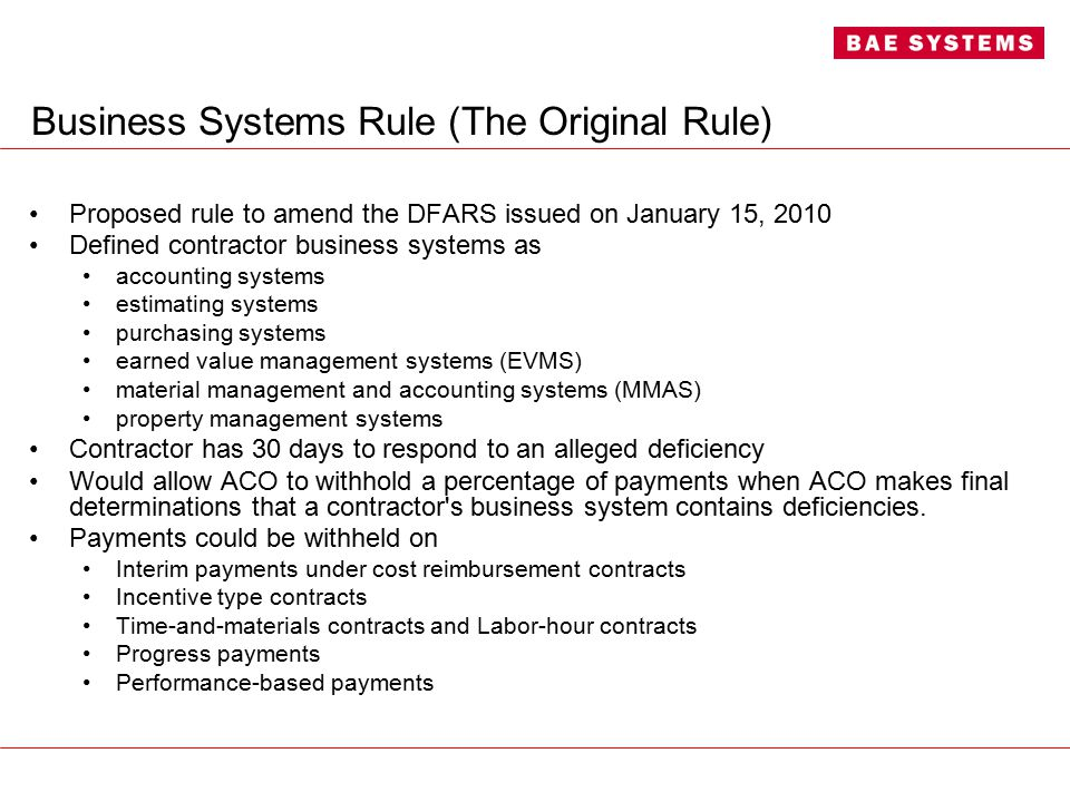 Business Systems Rule (The Original Rule) Proposed rule to amend the DFARS issued on January 15, 2010 Defined contractor business systems as accounting systems estimating systems purchasing systems earned value management systems (EVMS) material management and accounting systems (MMAS) property management systems Contractor has 30 days to respond to an alleged deficiency Would allow ACO to withhold a percentage of payments when ACO makes final determinations that a contractor s business system contains deficiencies.