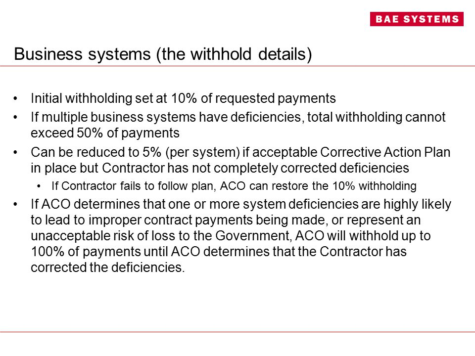 Business systems (the withhold details) Initial withholding set at 10% of requested payments If multiple business systems have deficiencies, total withholding cannot exceed 50% of payments Can be reduced to 5% (per system) if acceptable Corrective Action Plan in place but Contractor has not completely corrected deficiencies If Contractor fails to follow plan, ACO can restore the 10% withholding If ACO determines that one or more system deficiencies are highly likely to lead to improper contract payments being made, or represent an unacceptable risk of loss to the Government, ACO will withhold up to 100% of payments until ACO determines that the Contractor has corrected the deficiencies.