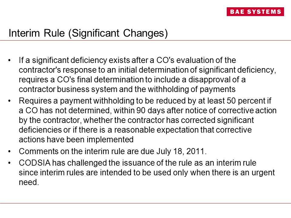 Interim Rule (Significant Changes) If a significant deficiency exists after a CO s evaluation of the contractor s response to an initial determination of significant deficiency, requires a CO s final determination to include a disapproval of a contractor business system and the withholding of payments Requires a payment withholding to be reduced by at least 50 percent if a CO has not determined, within 90 days after notice of corrective action by the contractor, whether the contractor has corrected significant deficiencies or if there is a reasonable expectation that corrective actions have been implemented Comments on the interim rule are due July 18, 2011.