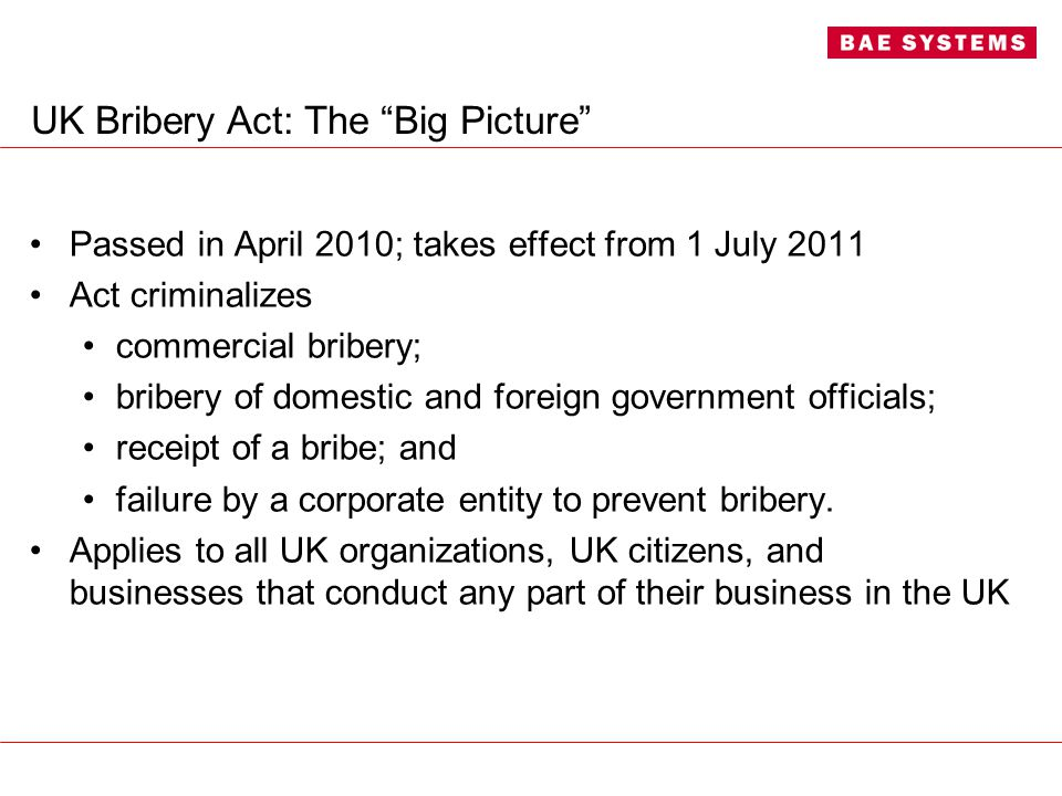 UK Bribery Act: The Big Picture Passed in April 2010; takes effect from 1 July 2011 Act criminalizes commercial bribery; bribery of domestic and foreign government officials; receipt of a bribe; and failure by a corporate entity to prevent bribery.