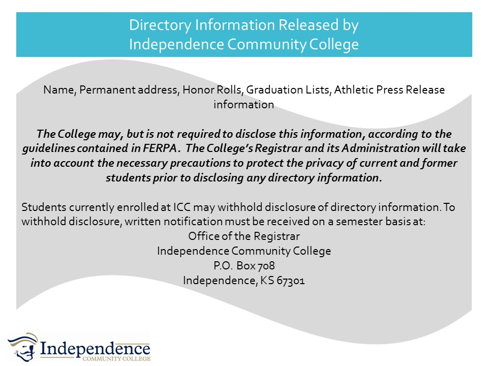 Directory Information Released by Independence Community College Name, Permanent address, Honor Rolls, Graduation Lists, Athletic Press Release information The College may, but is not required to disclose this information, according to the guidelines contained in FERPA.