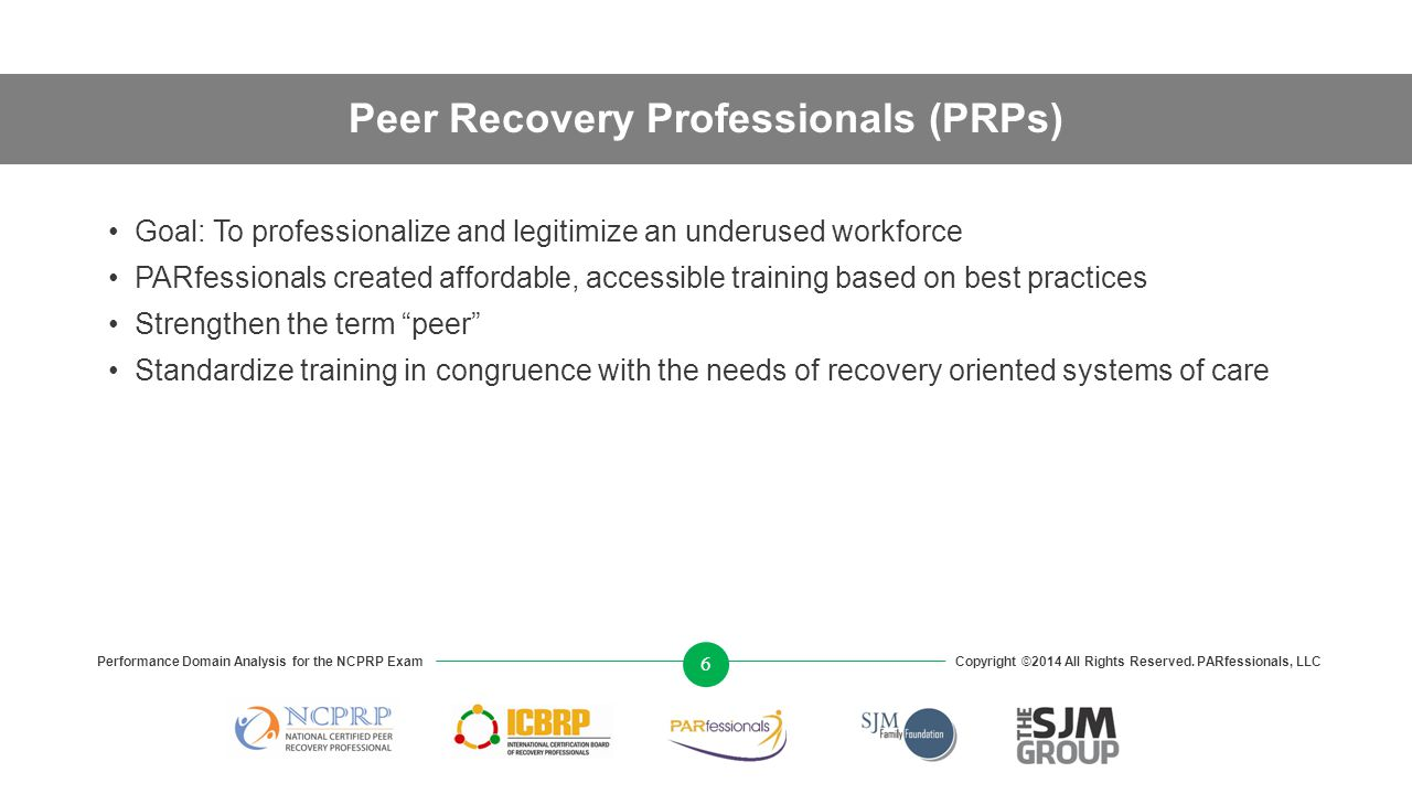 Peer Recovery Professionals (PRPs) Goal: To professionalize and legitimize an underused workforce PARfessionals created affordable, accessible training based on best practices Strengthen the term peer Standardize training in congruence with the needs of recovery oriented systems of care Performance Domain Analysis for the NCPRP ExamCopyright ©2014 All Rights Reserved.