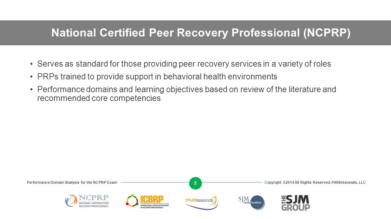 National Certified Peer Recovery Professional (NCPRP) Serves as standard for those providing peer recovery services in a variety of roles PRPs trained to provide support in behavioral health environments Performance domains and learning objectives based on review of the literature and recommended core competencies Performance Domain Analysis for the NCPRP ExamCopyright ©2014 All Rights Reserved.
