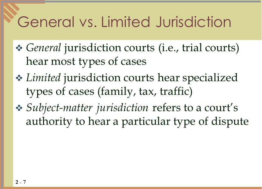  General jurisdiction courts (i.e., trial courts) hear most types of cases  Limited jurisdiction courts hear specialized types of cases (family, tax, traffic)  Subject-matter jurisdiction refers to a court's authority to hear a particular type of dispute General vs.