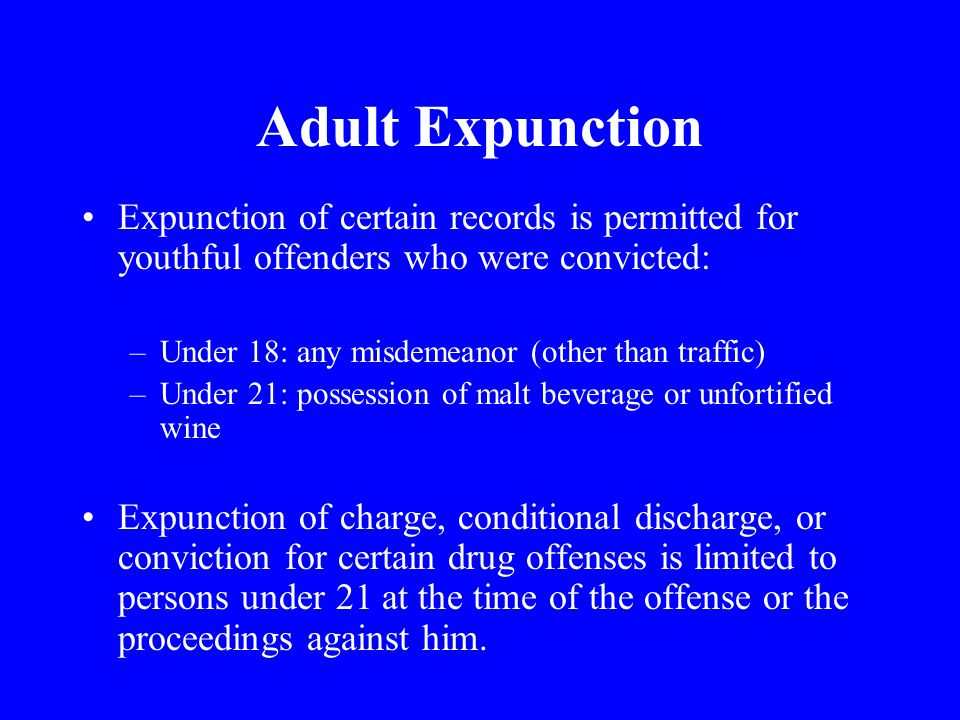 Adult Expunction Expunction of certain records is permitted for youthful offenders who were convicted: –Under 18: any misdemeanor (other than traffic) –Under 21: possession of malt beverage or unfortified wine Expunction of charge, conditional discharge, or conviction for certain drug offenses is limited to persons under 21 at the time of the offense or the proceedings against him.