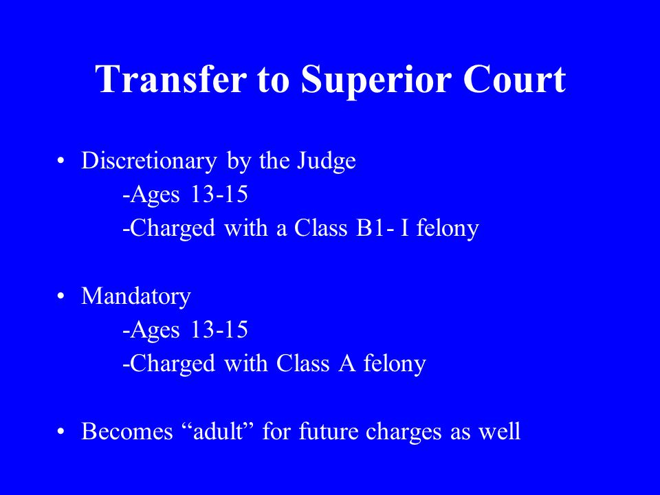 Transfer to Superior Court Discretionary by the Judge -Ages Charged with a Class B1- I felony Mandatory -Ages Charged with Class A felony Becomes adult for future charges as well
