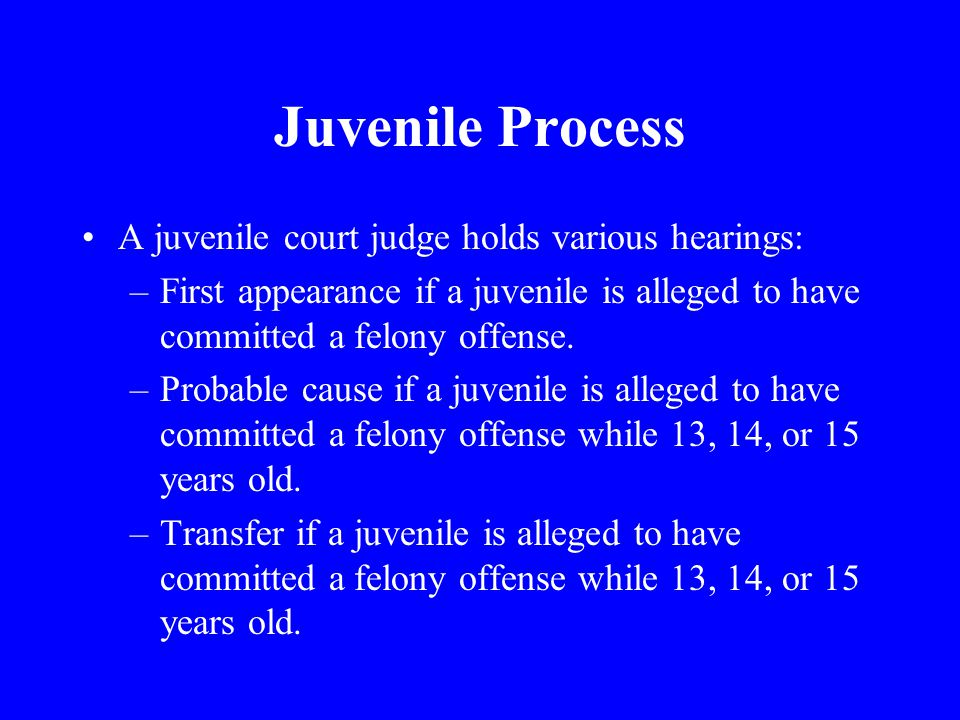 Juvenile Process A juvenile court judge holds various hearings: –First appearance if a juvenile is alleged to have committed a felony offense.