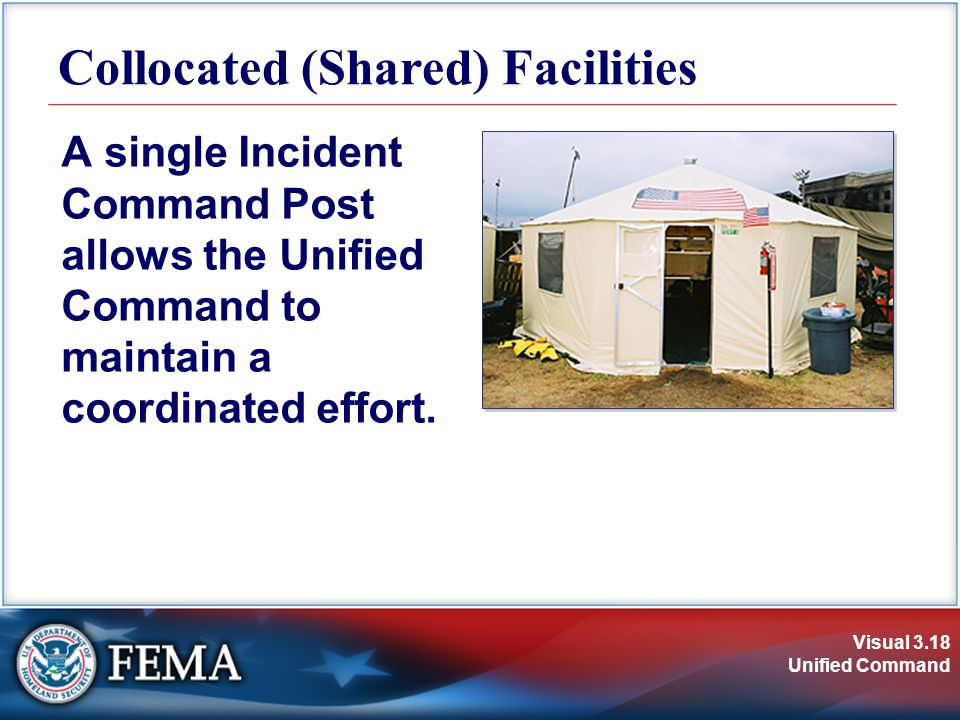 Visual 3.18 Unified Command Collocated (Shared) Facilities A single Incident Command Post allows the Unified Command to maintain a coordinated effort.