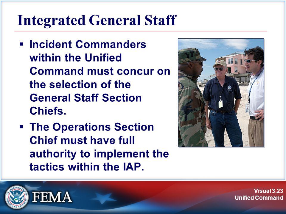 Visual 3.23 Unified Command Integrated General Staff  Incident Commanders within the Unified Command must concur on the selection of the General Staff Section Chiefs.