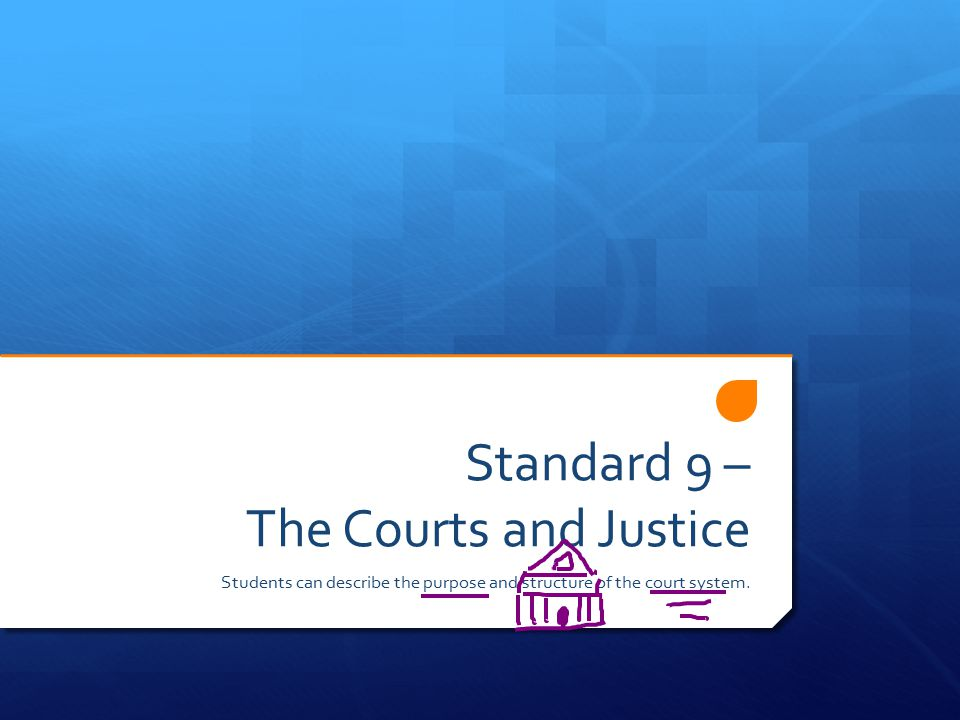 Standard 9 – The Courts and Justice Students can describe the purpose and structure of the court system.