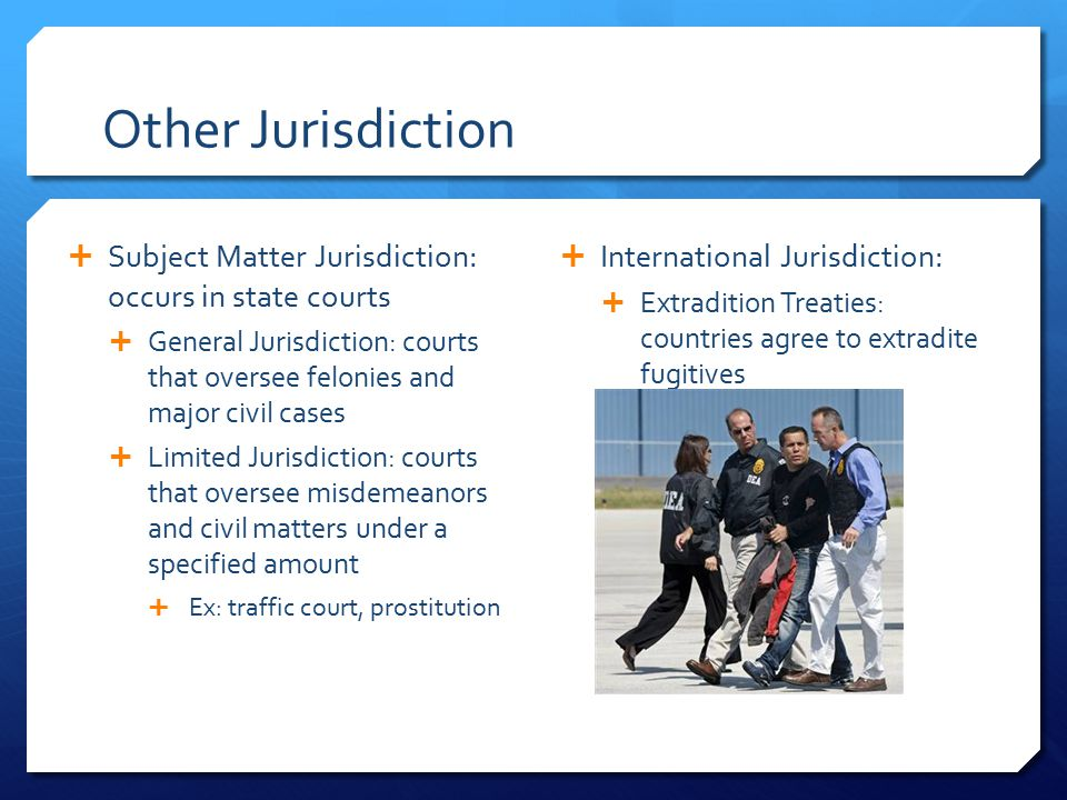 Other Jurisdiction  Subject Matter Jurisdiction: occurs in state courts  General Jurisdiction: courts that oversee felonies and major civil cases  Limited Jurisdiction: courts that oversee misdemeanors and civil matters under a specified amount  Ex: traffic court, prostitution  International Jurisdiction:  Extradition Treaties: countries agree to extradite fugitives