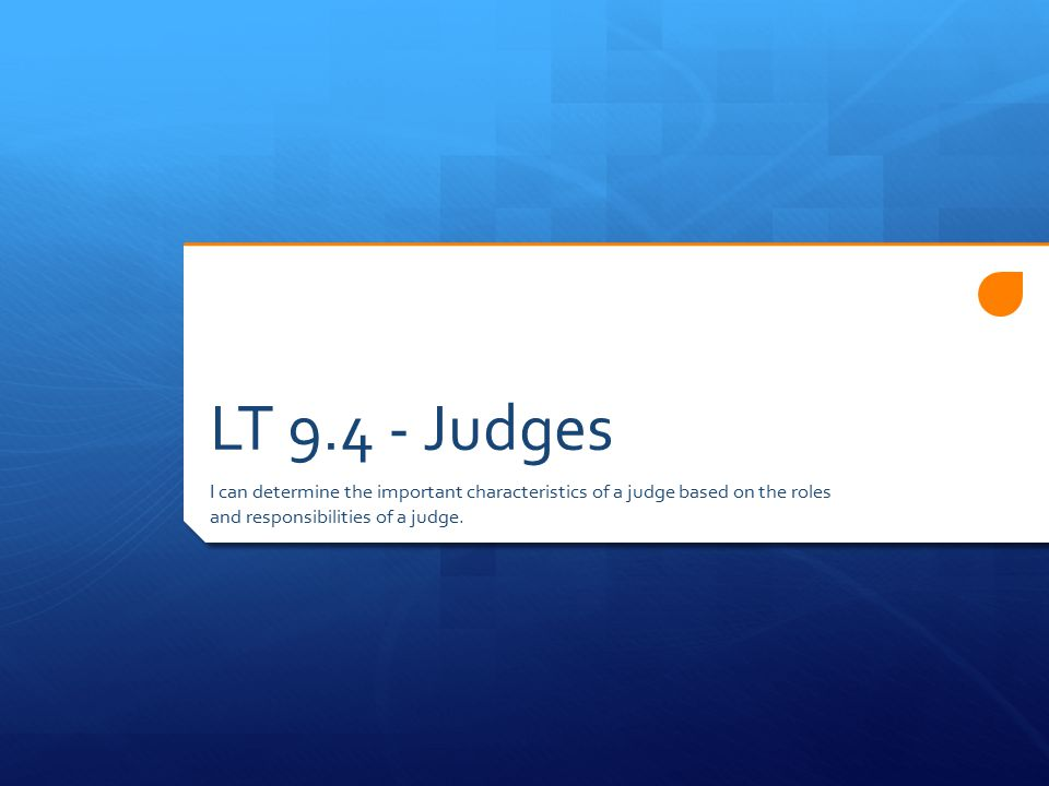 LT Judges I can determine the important characteristics of a judge based on the roles and responsibilities of a judge.