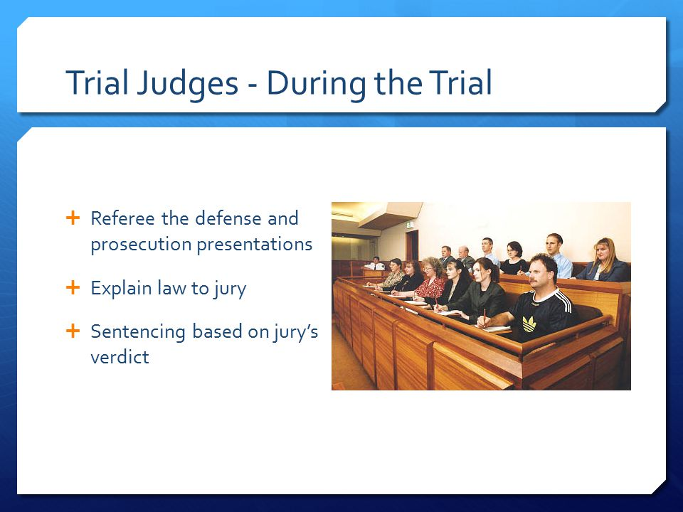 Trial Judges - During the Trial  Referee the defense and prosecution presentations  Explain law to jury  Sentencing based on jury's verdict