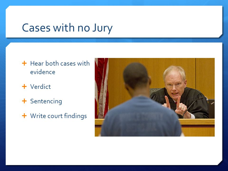 Cases with no Jury  Hear both cases with evidence  Verdict  Sentencing  Write court findings