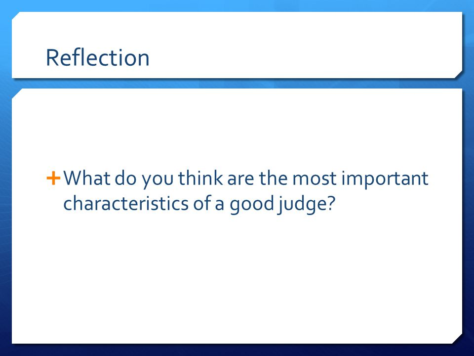 Reflection  What do you think are the most important characteristics of a good judge
